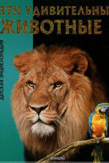 Эти удивительные животные. Детская энциклопедия
