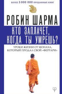 Кто заплачет, когда ты умрешь? Уроки жизни от монаха, который продал свой «феррари» (м)