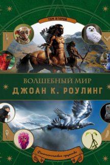 Волшебный мир Дж. К. Роулинг. Том 2. Фантастические существа