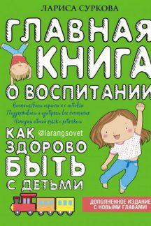 Главная книга о воспитании: как здорово быть с детьми