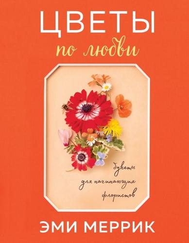Цветы по любви. Букеты для начинающих флористов
