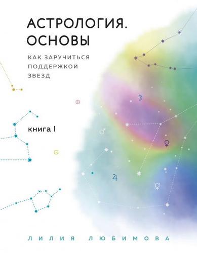 Астрология. Основы. Как заручиться поддержкой звезд. Книга 1.