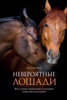 Невероятные лошади. Все о самых грациозных и сильных существах на планете