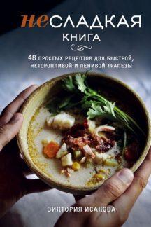 Несладкая книга. 48 простых рецептов для быстрой, неторопливой и ленивой трапезы