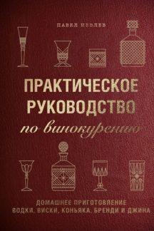 Практическое руководство по винокурению. Домашнее приготовление водки, виски, коньяка, бренди и джина