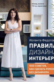 Правила дизайна интерьера. 1000 советов как сделать ремонт без дизайнера