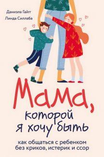 Мама, которой я хочу быть. Как общаться с ребенком без криков, истерик и ссор