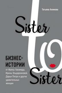 Sister to sister. Бизнес-истории от Ирины Хакамада, Ирины Эльдархановой, Дарьи Петра и других удивительных женщин