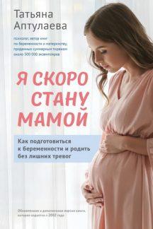 Я скоро стану мамой. Как подготовиться к беременности и родить без лишних тревог (обновленное издание)